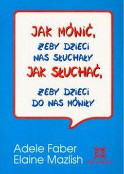 Książka Jak mówić, żeby dzieci nas słuchały, jak słuchać, żeby dzieci do nas mówiły