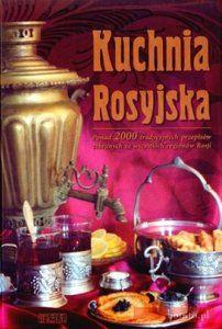 Kuchnia Rosyjska Ponad 200 tradycyjnych przepisów zebranych ze wszystkich regionów Rosji